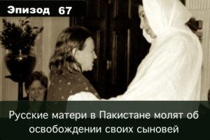 Эпизод 67. Русские матери в Пакистане молят об освобождении своих сыновей